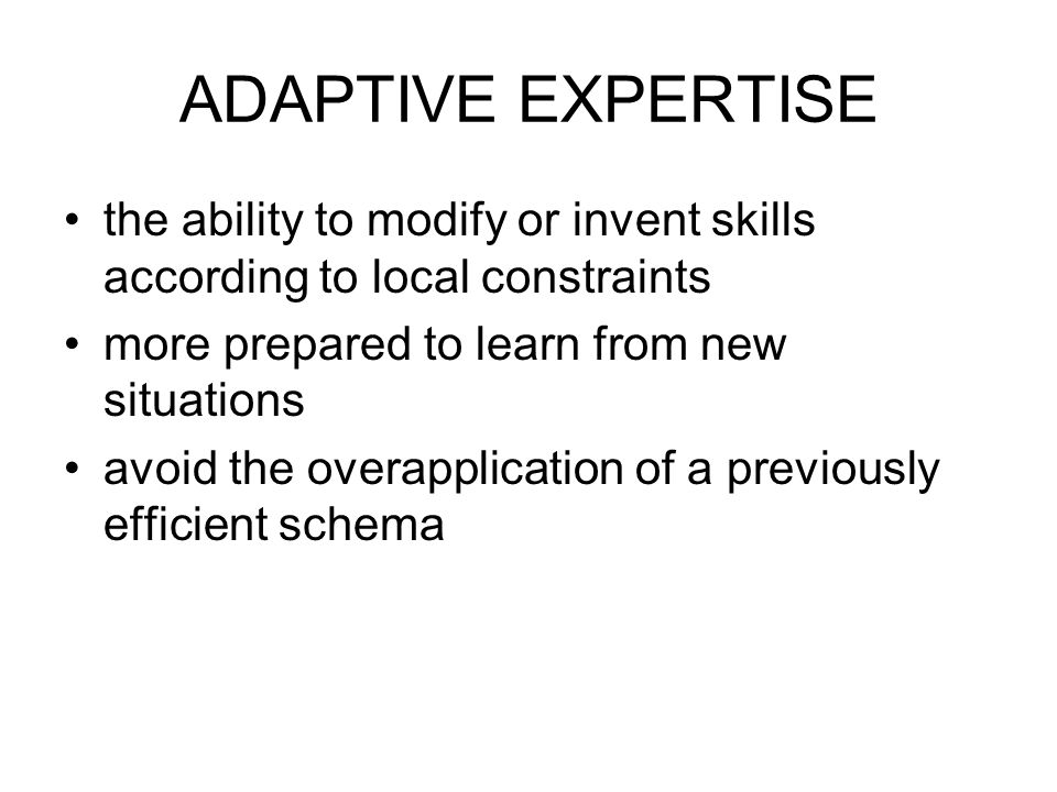 ADAPTIVE EXPERTISE the ability to modify or invent skills according to local constraints more prepared to learn from new situations avoid the overapplication of a previously efficient schema