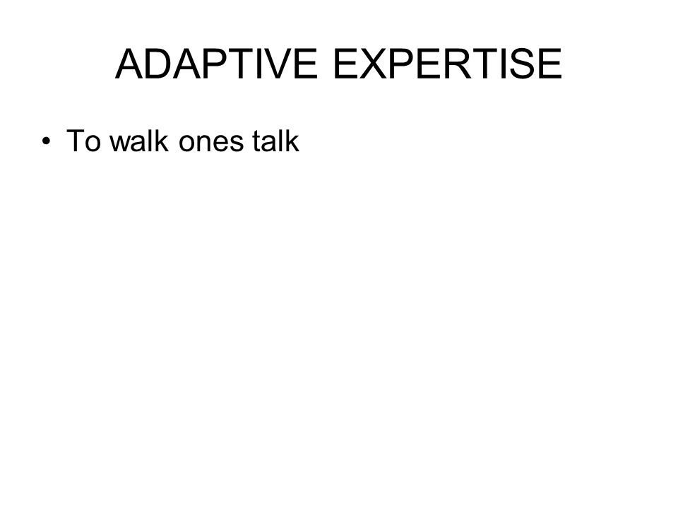 ADAPTIVE EXPERTISE To walk ones talk