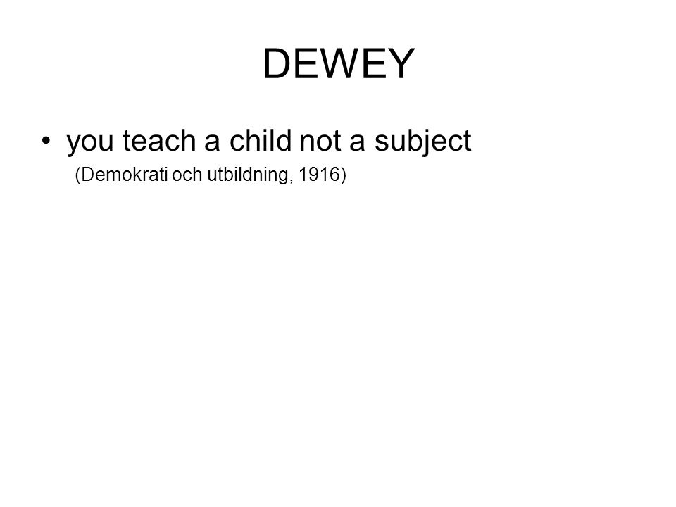 DEWEY you teach a child not a subject (Demokrati och utbildning, 1916)