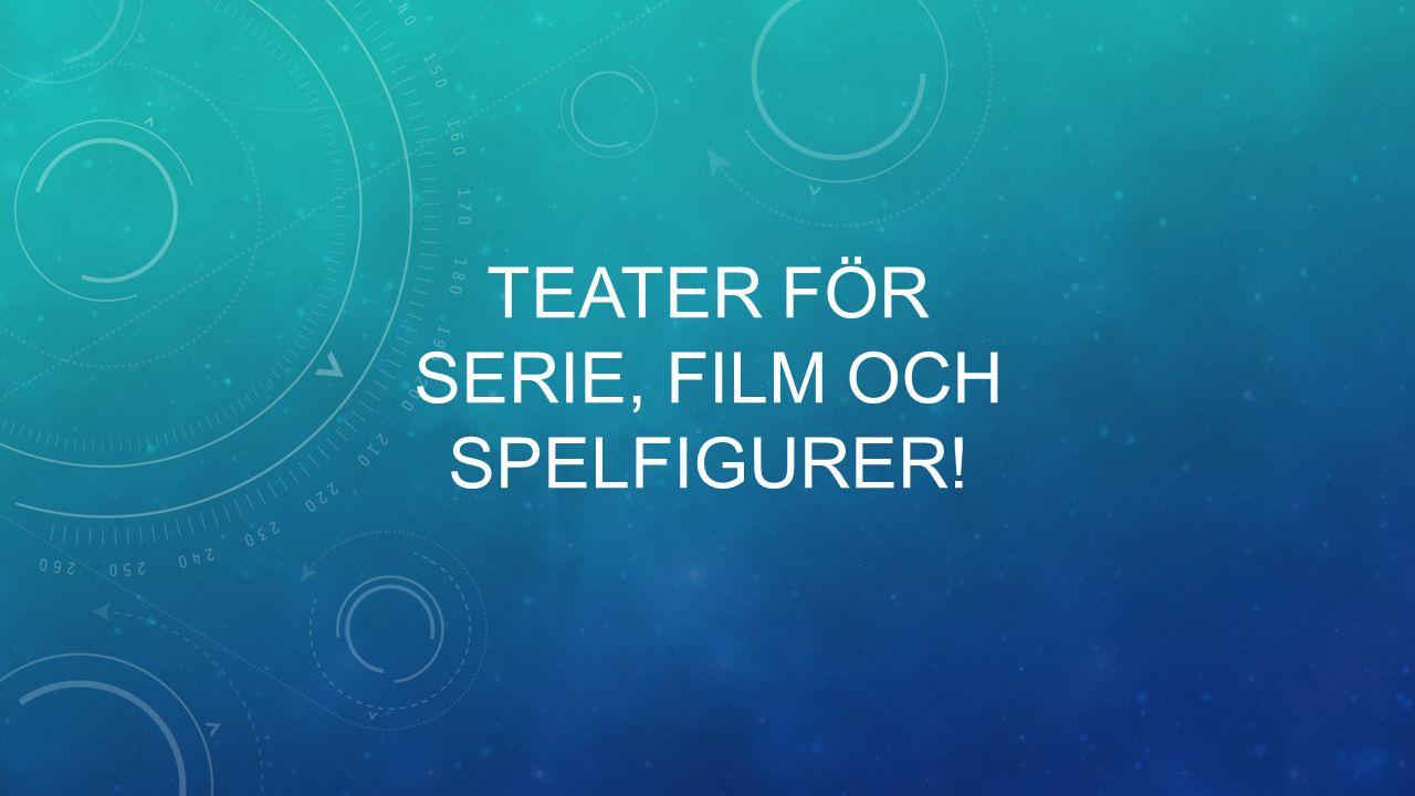 TEATER FÖR SERIE, FILM OCH SPELFIGURER!