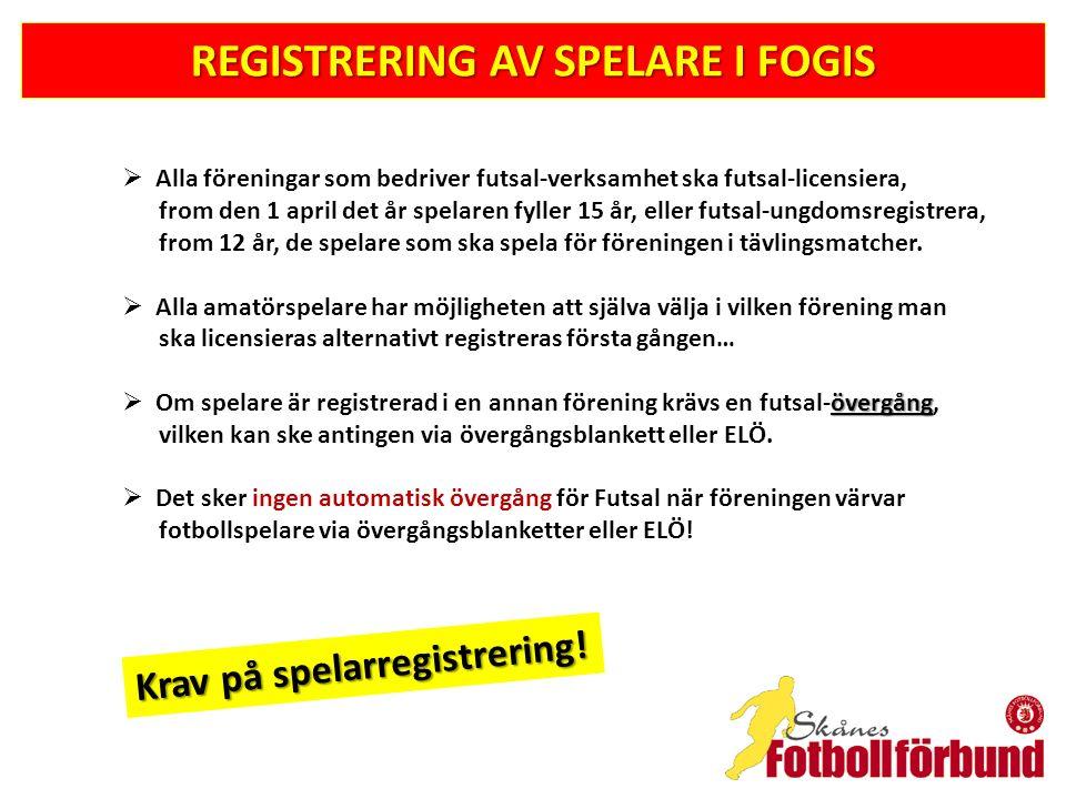 REGISTRERING AV SPELARE I FOGIS Licens- och registreringsintyg (samma som för fotbollsspelare) finns på; www.skaneboll.se/tavlingsverksamhet/licens-registrering-o-forsakring/ Nationell övergångshandling, Futsal-licens = 150:-/st Internationell övergångshandling, Futsal-licens = 250:-/st Övergångshandlingar beställer ni hos Skånes Fotbollförbund ELÖ nationell övergång, Futsal-licens = 125:-/st (betalning sker via PayEx i Fogis) Frågor och support: spelarovergangar@svenskfotboll.sespelarovergangar@svenskfotboll.se eller telefon 08-7359580 spelarlicenser@svenskfotboll.sespelarlicenser@svenskfotboll.se eller telefon 08-7359570 Krav på spelarregistrering!