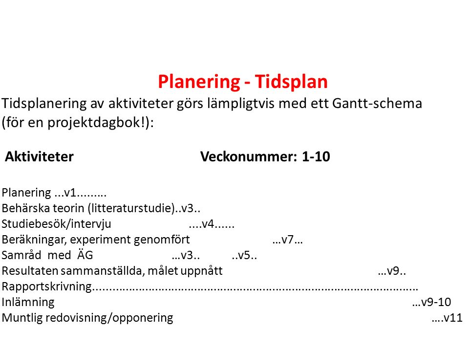 Planering - Tidsplan Tidsplanering av aktiviteter görs lämpligtvis med ett Gantt-schema (för en projektdagbok!): Aktiviteter Veckonummer: 1-10 Planering...v1.........