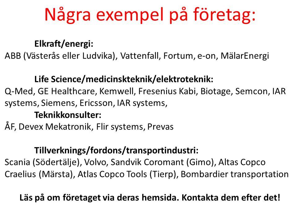 Några exempel på företag: Elkraft/energi: ABB (Västerås eller Ludvika), Vattenfall, Fortum, e-on, MälarEnergi Life Science/medicinskteknik/elektroteknik: Q-Med, GE Healthcare, Kemwell, Fresenius Kabi, Biotage, Semcon, IAR systems, Siemens, Ericsson, IAR systems, Teknikkonsulter: ÅF, Devex Mekatronik, Flir systems, Prevas Tillverknings/fordons/transportindustri: Scania (Södertälje), Volvo, Sandvik Coromant (Gimo), Altas Copco Craelius (Märsta), Atlas Copco Tools (Tierp), Bombardier transportation Läs på om företaget via deras hemsida.