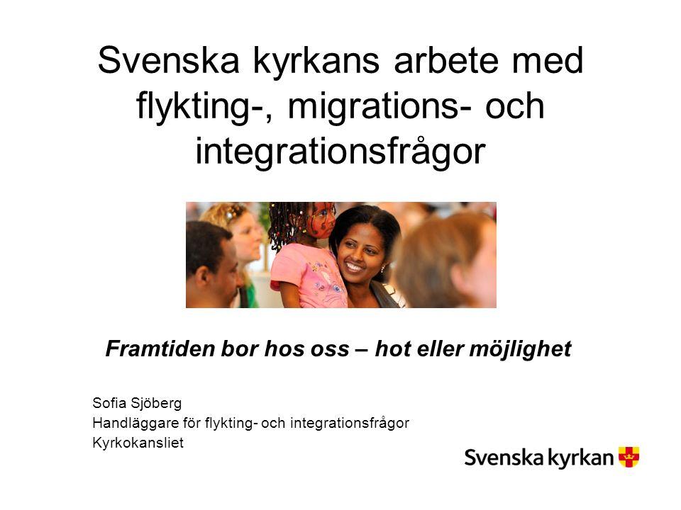 Svenska kyrkans arbete med flykting-, migrations- och integrationsfrågor Framtiden bor hos oss – hot eller möjlighet Sofia Sjöberg Handläggare för flykting- och integrationsfrågor Kyrkokansliet
