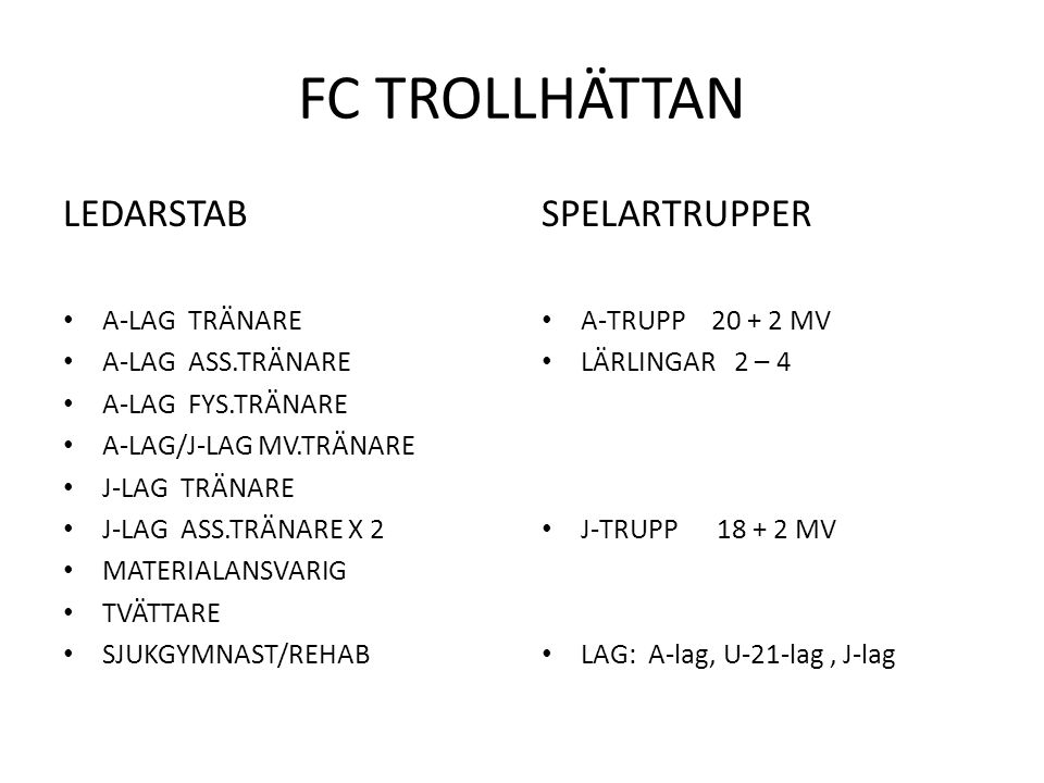 FC TROLLHÄTTAN LEDARSTAB A-LAG TRÄNARE A-LAG ASS.TRÄNARE A-LAG FYS.TRÄNARE A-LAG/J-LAG MV.TRÄNARE J-LAG TRÄNARE J-LAG ASS.TRÄNARE X 2 MATERIALANSVARIG TVÄTTARE SJUKGYMNAST/REHAB SPELARTRUPPER A-TRUPP 20 + 2 MV LÄRLINGAR 2 – 4 J-TRUPP 18 + 2 MV LAG: A-lag, U-21-lag, J-lag