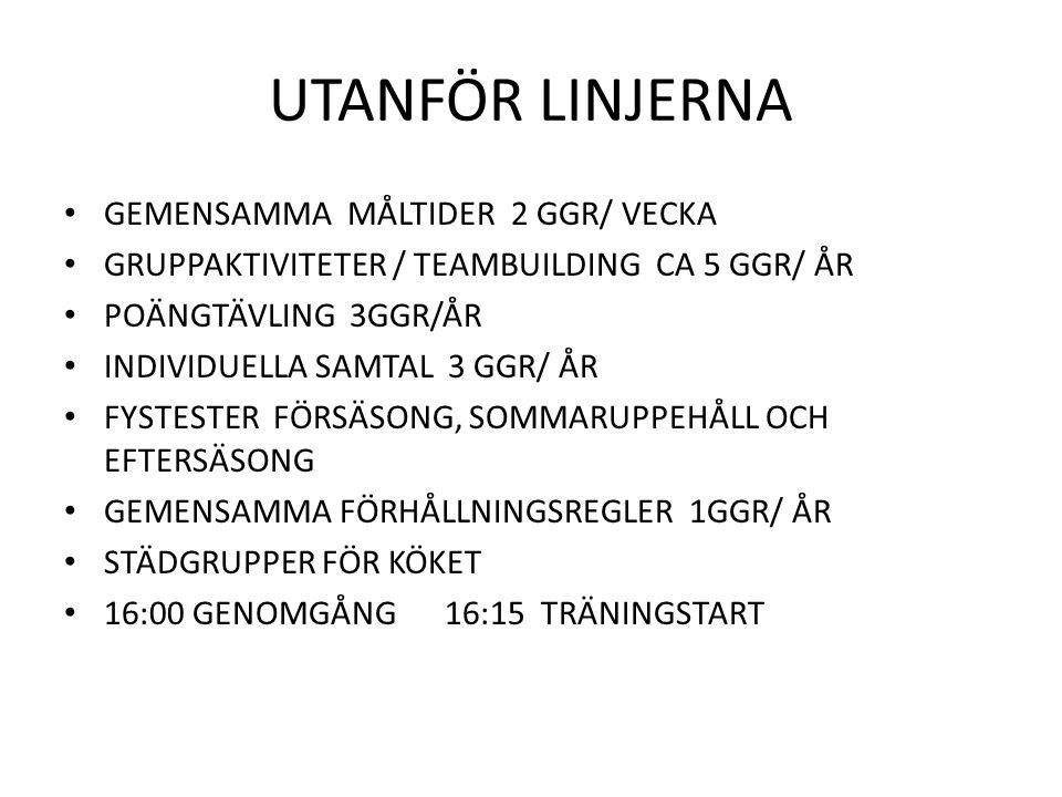 UTANFÖR LINJERNA GEMENSAMMA MÅLTIDER 2 GGR/ VECKA GRUPPAKTIVITETER / TEAMBUILDING CA 5 GGR/ ÅR POÄNGTÄVLING 3GGR/ÅR INDIVIDUELLA SAMTAL 3 GGR/ ÅR FYSTESTER FÖRSÄSONG, SOMMARUPPEHÅLL OCH EFTERSÄSONG GEMENSAMMA FÖRHÅLLNINGSREGLER 1GGR/ ÅR STÄDGRUPPER FÖR KÖKET 16:00 GENOMGÅNG 16:15 TRÄNINGSTART