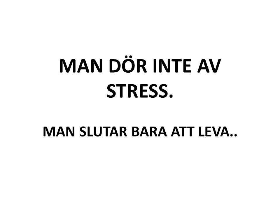 MAN DÖR INTE AV STRESS. MAN SLUTAR BARA ATT LEVA..