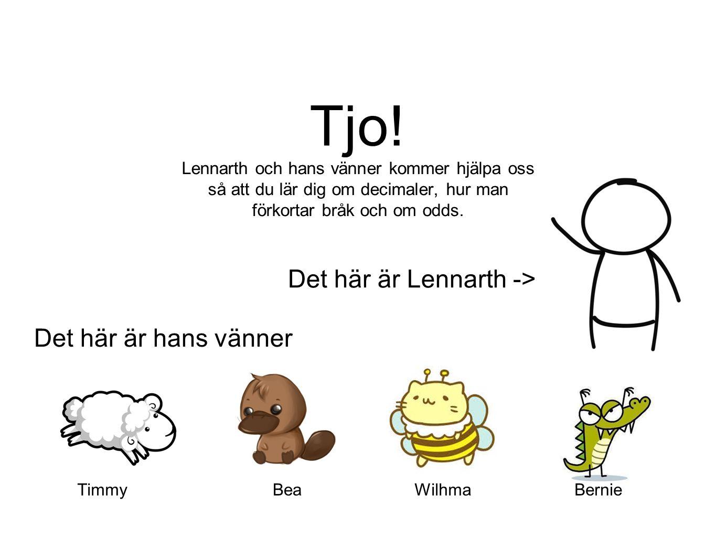 Tjo! Lennarth och hans vänner kommer hjälpa oss så att du lär dig om decimaler, hur man förkortar bråk och om odds. Det här är Lennarth -> Det här är