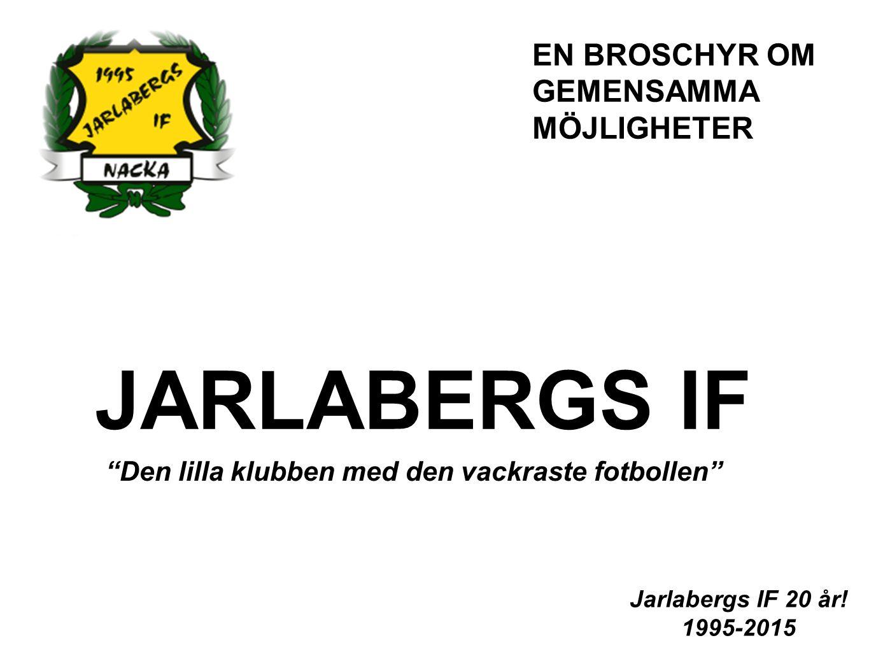"""JARLABERGS IF """"Den lilla klubben med den vackraste fotbollen"""" Jarlabergs IF 20 år! 1995-2015 EN BROSCHYR OM GEMENSAMMA MÖJLIGHETER"""