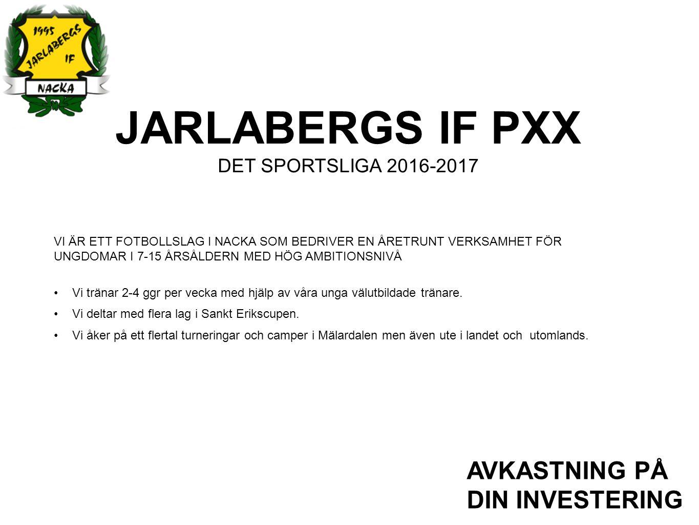 JARLABERGS IF PXX DET SPORTSLIGA 2016-2017 AVKASTNING PÅ DIN INVESTERING VI ÄR ETT FOTBOLLSLAG I NACKA SOM BEDRIVER EN ÅRETRUNT VERKSAMHET FÖR UNGDOMAR I 7-15 ÅRSÅLDERN MED HÖG AMBITIONSNIVÅ Vi tränar 2-4 ggr per vecka med hjälp av våra unga välutbildade tränare.