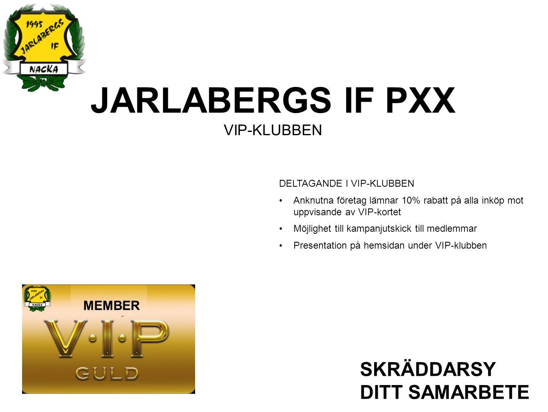 JARLABERGS IF PXX PARTNERSKAP SKRÄDDARSY DITT SAMARBETE GULD Exponering Kläder Exponering Hemsida Deltagande i VIP-kortet SILVER Exponering Kläder Exponering Hemsida Deltagande i VIP-kortet BRONS Exponering Hemsida Deltagande i VIP-kortet