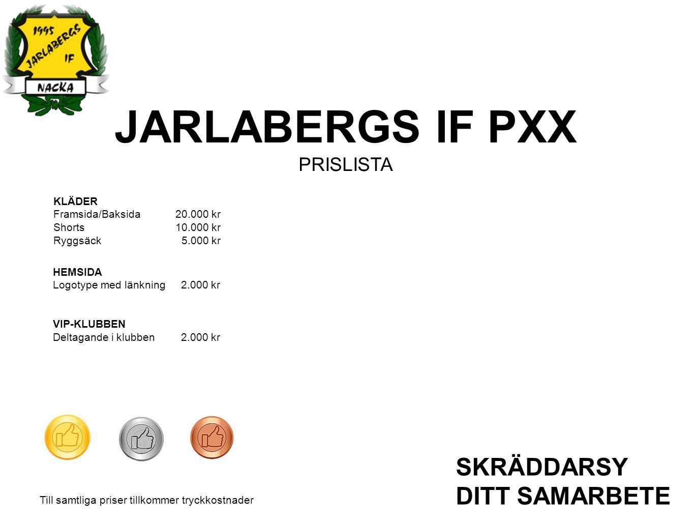 JARLABERGS IF PXX PRISLISTA SKRÄDDARSY DITT SAMARBETE KLÄDER Framsida/Baksida20.000 kr Shorts10.000 kr Ryggsäck 5.000 kr HEMSIDA Logotype med länkning 2.000 kr VIP-KLUBBEN Deltagande i klubben 2.000 kr Till samtliga priser tillkommer tryckkostnader