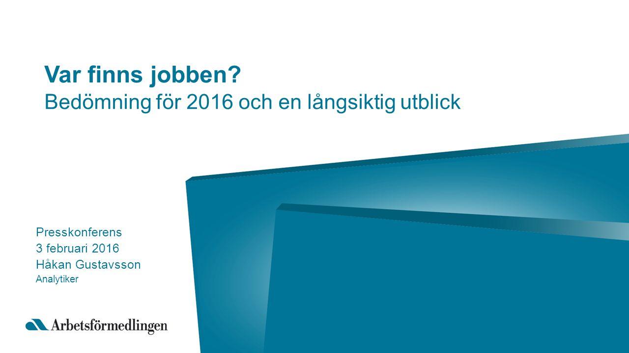 Var finns jobben? Bedömning för 2016 och en långsiktig utblick Presskonferens 3 februari 2016 Håkan Gustavsson Analytiker
