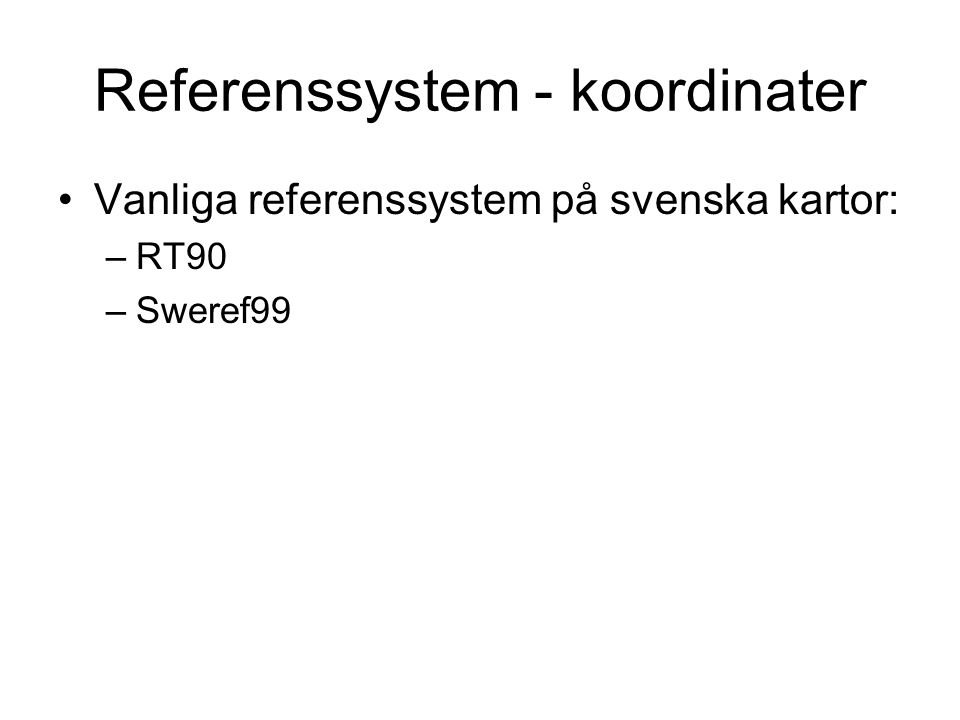 Referenssystem - koordinater Vanliga referenssystem på svenska kartor: –RT90 –Sweref99