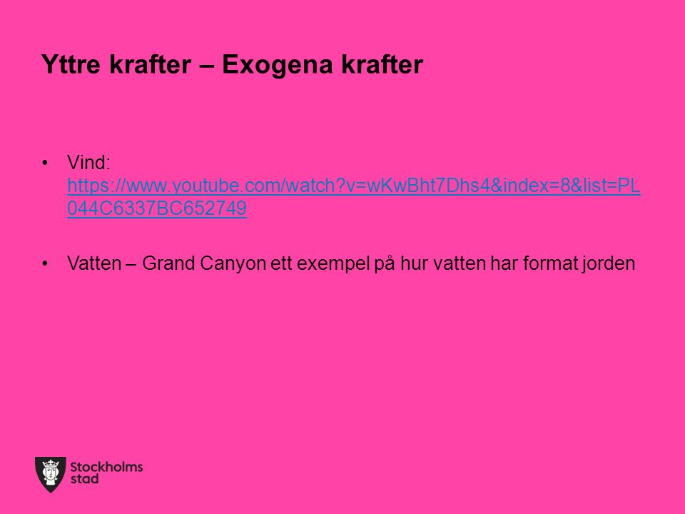 Yttre krafter – Exogena krafter Vind: https://www.youtube.com/watch?v=wKwBht7Dhs4&index=8&list=PL 044C6337BC652749 https://www.youtube.com/watch?v=wKwBht7Dhs4&index=8&list=PL 044C6337BC652749 Vatten – Grand Canyon ett exempel på hur vatten har format jorden