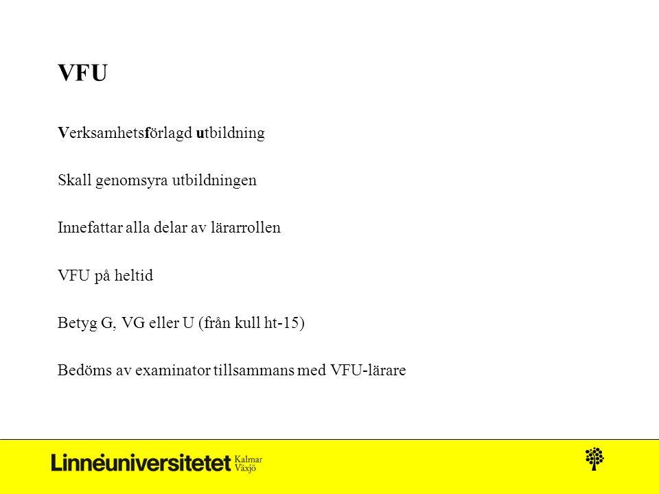VFU Verksamhetsförlagd utbildning Skall genomsyra utbildningen Innefattar alla delar av lärarrollen VFU på heltid Betyg G, VG eller U (från kull ht-15