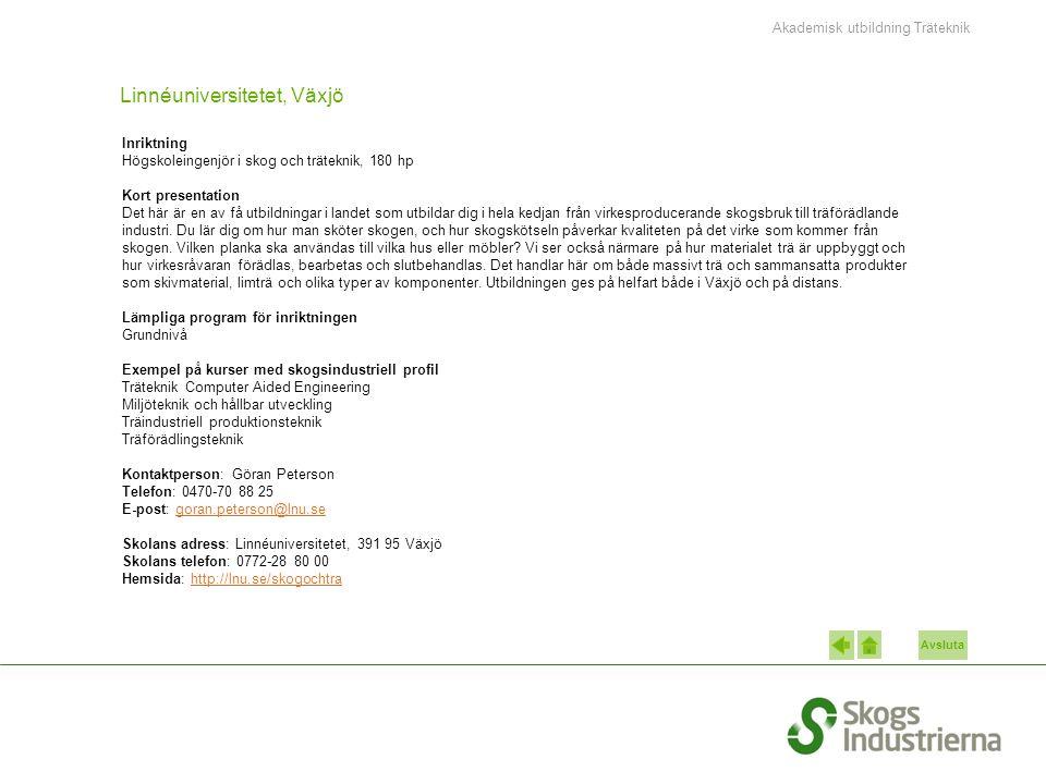 Avsluta Linnéuniversitetet, Växjö Inriktning Högskoleingenjör i skog och träteknik, 180 hp Kort presentation Det här är en av få utbildningar i landet som utbildar dig i hela kedjan från virkesproducerande skogsbruk till träförädlande industri.
