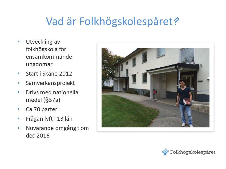 Utveckling av folkhögskola för ensamkommande ungdomar Start i Skåne 2012 Samverkansprojekt Drivs med nationella medel (§37a) Ca 70 parter Frågan lyft i 13 län Nuvarande omgång t om dec 2016 Vad är Folkhögskolespåret