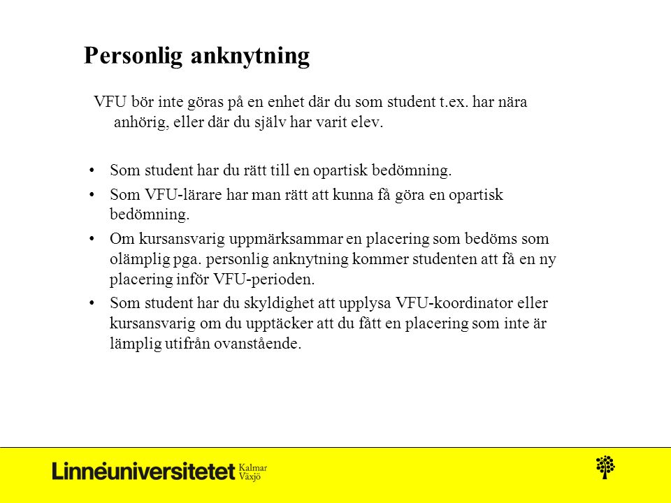 Personlig anknytning VFU bör inte göras på en enhet där du som student t.ex. har nära anhörig, eller där du själv har varit elev. Som student har du r