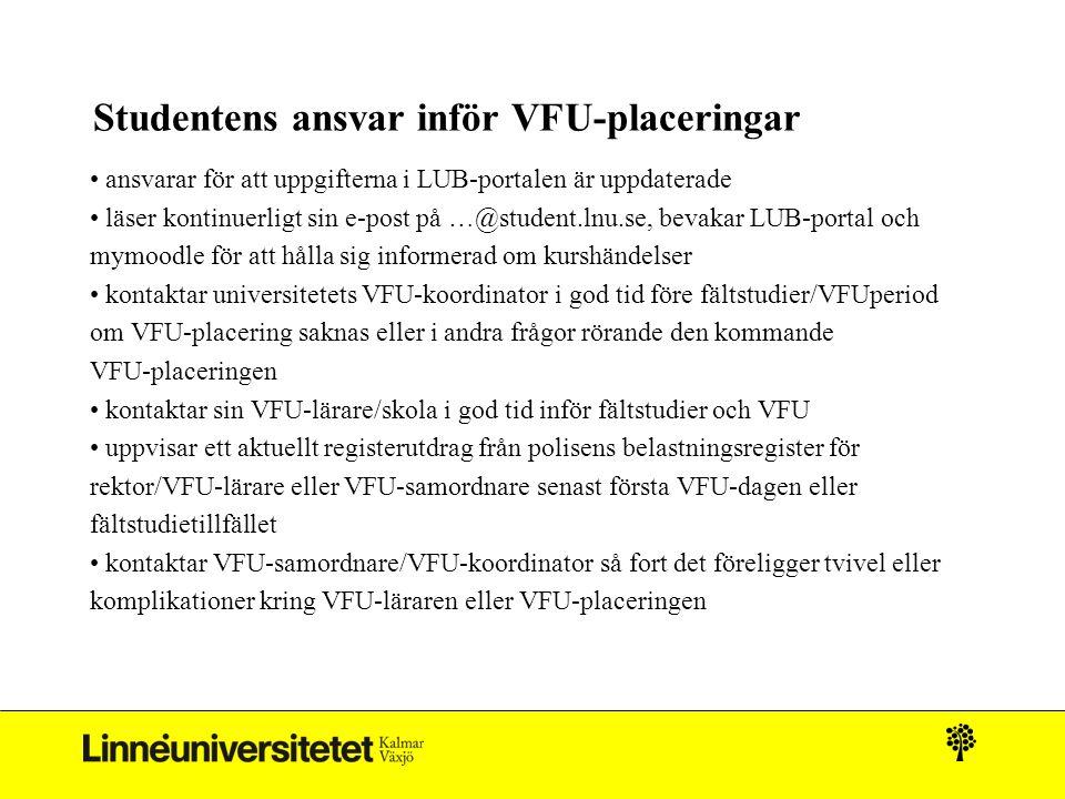 Studentens ansvar inför VFU-placeringar ansvarar för att uppgifterna i LUB-portalen är uppdaterade läser kontinuerligt sin e-post på …@student.lnu.se, bevakar LUB-portal och mymoodle för att hålla sig informerad om kurshändelser kontaktar universitetets VFU-koordinator i god tid före fältstudier/VFUperiod om VFU-placering saknas eller i andra frågor rörande den kommande VFU-placeringen kontaktar sin VFU-lärare/skola i god tid inför fältstudier och VFU uppvisar ett aktuellt registerutdrag från polisens belastningsregister för rektor/VFU-lärare eller VFU-samordnare senast första VFU-dagen eller fältstudietillfället kontaktar VFU-samordnare/VFU-koordinator så fort det föreligger tvivel eller komplikationer kring VFU-läraren eller VFU-placeringen