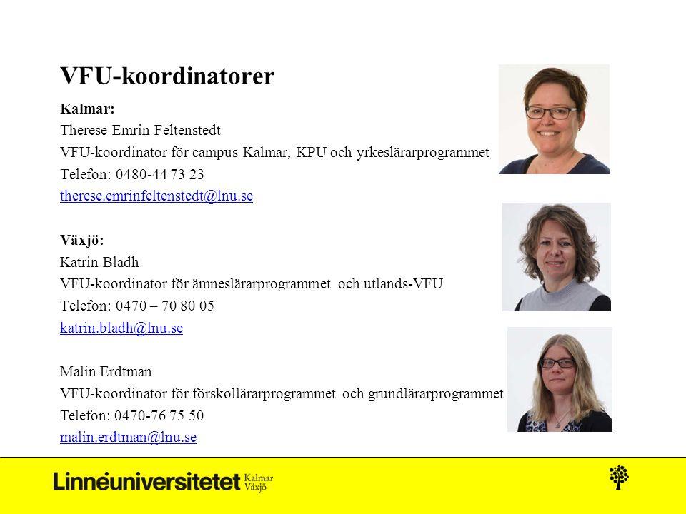 VFU-koordinatorer Kalmar: Therese Emrin Feltenstedt VFU-koordinator för campus Kalmar, KPU och yrkeslärarprogrammet Telefon: 0480-44 73 23 therese.emrinfeltenstedt@lnu.se Växjö: Katrin Bladh VFU-koordinator för ämneslärarprogrammet och utlands-VFU Telefon: 0470 – 70 80 05 katrin.bladh@lnu.se Malin Erdtman VFU-koordinator för förskollärarprogrammet och grundlärarprogrammet Telefon: 0470-76 75 50 malin.erdtman@lnu.se