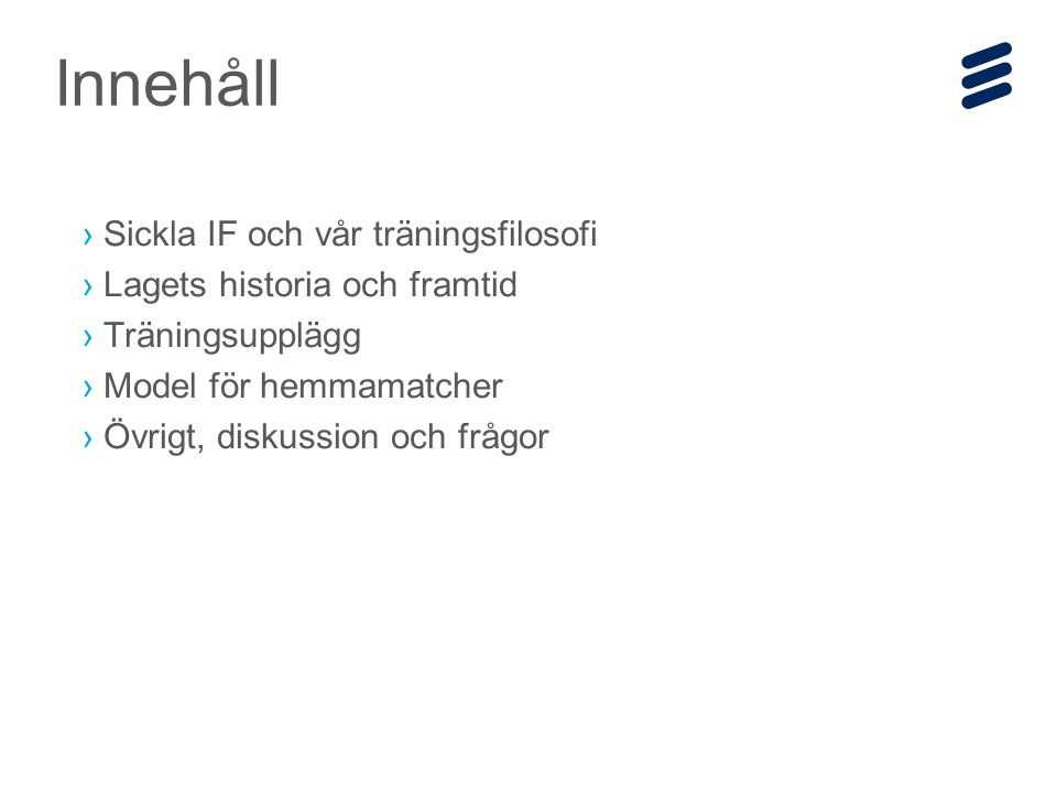 Ericsson Internal | 2014-12-19 | Page 14 Träningsupplägg – standardmoment på varje träning Samling Uppvärming Lek / skojig övning 2-mål Teknikövning Samling och avslutning Teknikövning