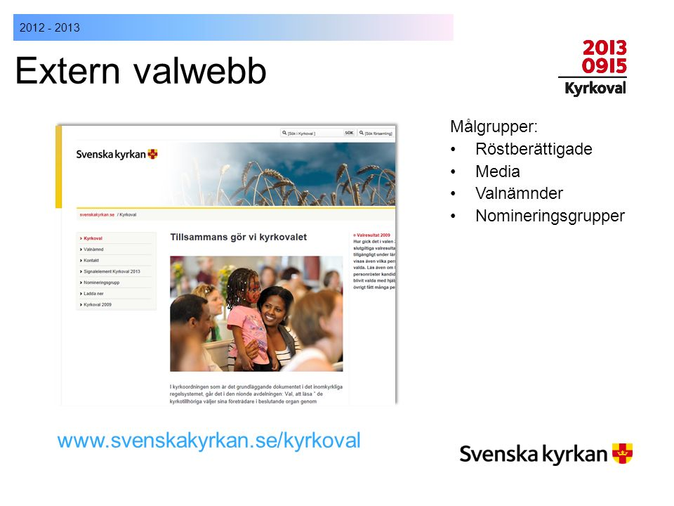 2012 - 2013 Extern valwebb Målgrupper: Röstberättigade Media Valnämnder Nomineringsgrupper www.svenskakyrkan.se/kyrkoval