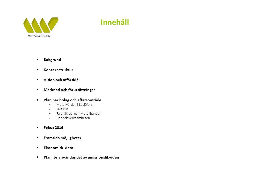 Innehåll Bakgrund Koncernstruktur Vision och affärsidé Marknad och förutsättningar Plan per bolag och affärsområde Metallvärden i Lesjöfors Sala Bly Falu Skrot- och Metallhandel Handelsverksamheten Fokus 2016 Framtida möjligheter Ekonomisk data Plan för användandet av emissionslikviden