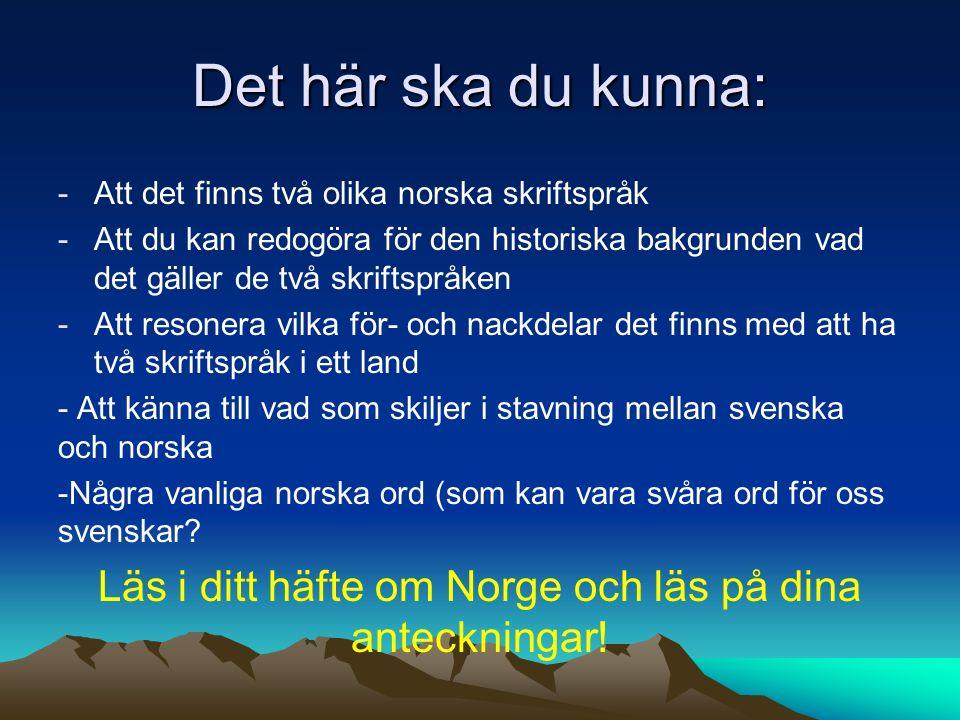 Det här ska du kunna: -Att det finns två olika norska skriftspråk -Att du kan redogöra för den historiska bakgrunden vad det gäller de två skriftspråken -Att resonera vilka för- och nackdelar det finns med att ha två skriftspråk i ett land - Att känna till vad som skiljer i stavning mellan svenska och norska -Några vanliga norska ord (som kan vara svåra ord för oss svenskar.