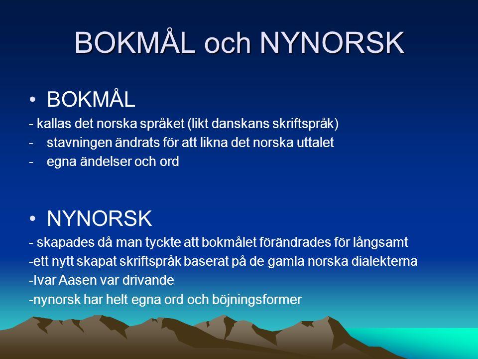 BOKMÅL och NYNORSK BOKMÅL - kallas det norska språket (likt danskans skriftspråk) -stavningen ändrats för att likna det norska uttalet -egna ändelser och ord NYNORSK - skapades då man tyckte att bokmålet förändrades för långsamt -ett nytt skapat skriftspråk baserat på de gamla norska dialekterna -Ivar Aasen var drivande -nynorsk har helt egna ord och böjningsformer