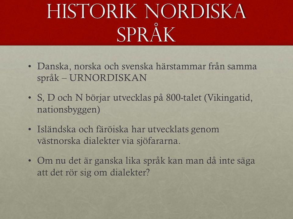 Historik nordiska språk Danska, norska och svenska härstammar från samma språk – URNORDISKANDanska, norska och svenska härstammar från samma språk – URNORDISKAN S, D och N börjar utvecklas på 800-talet (Vikingatid, nationsbyggen)S, D och N börjar utvecklas på 800-talet (Vikingatid, nationsbyggen) Isländska och färöiska har utvecklats genom västnorska dialekter via sjöfararna.Isländska och färöiska har utvecklats genom västnorska dialekter via sjöfararna.