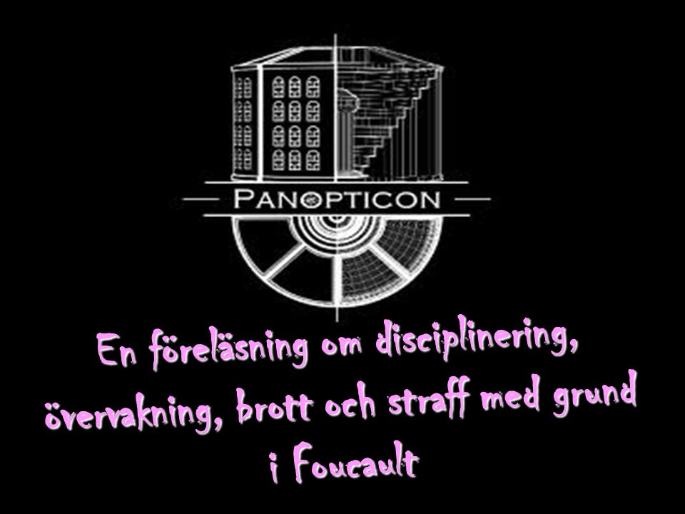 En föreläsning om disciplinering, övervakning, brott och straff med grund i Foucault