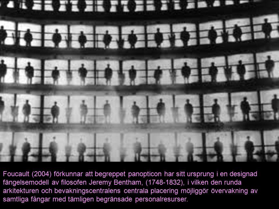 Foucault (2004) förkunnar att begreppet panopticon har sitt ursprung i en designad fängelsemodell av filosofen Jeremy Bentham, (1748-1832), i vilken den runda arkitekturen och bevakningscentralens centrala placering möjliggör övervakning av samtliga fångar med tämligen begränsade personalresurser.