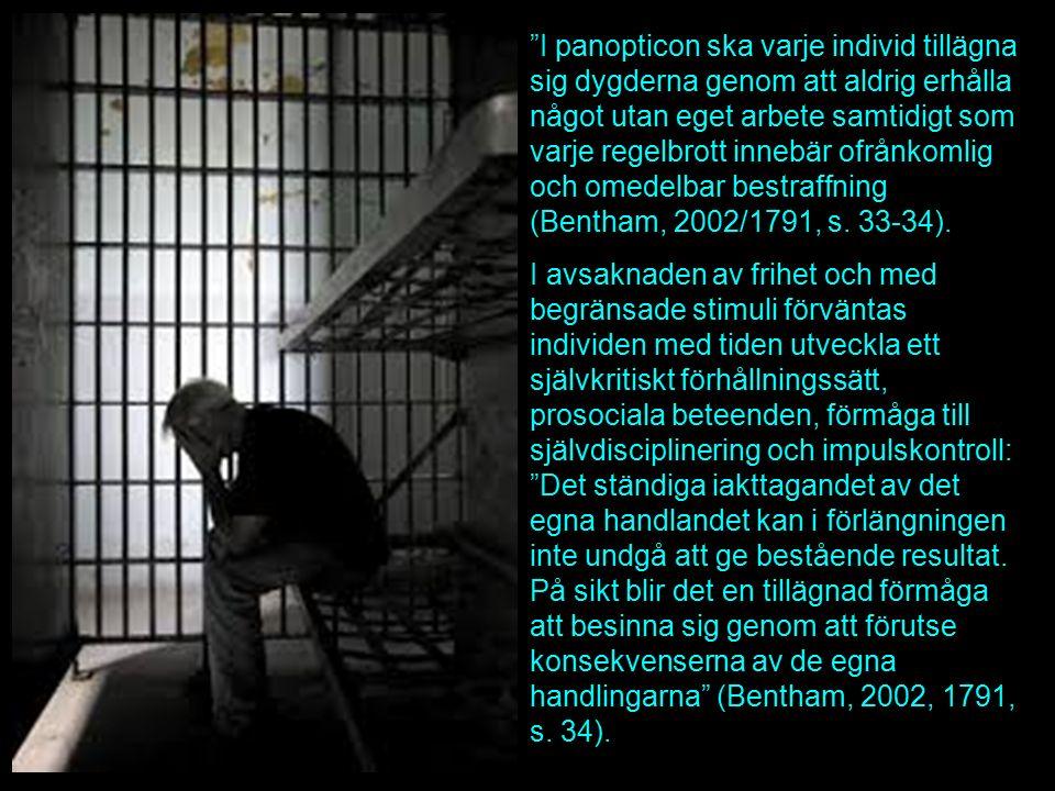I panopticon ska varje individ tillägna sig dygderna genom att aldrig erhålla något utan eget arbete samtidigt som varje regelbrott innebär ofrånkomlig och omedelbar bestraffning (Bentham, 2002/1791, s.