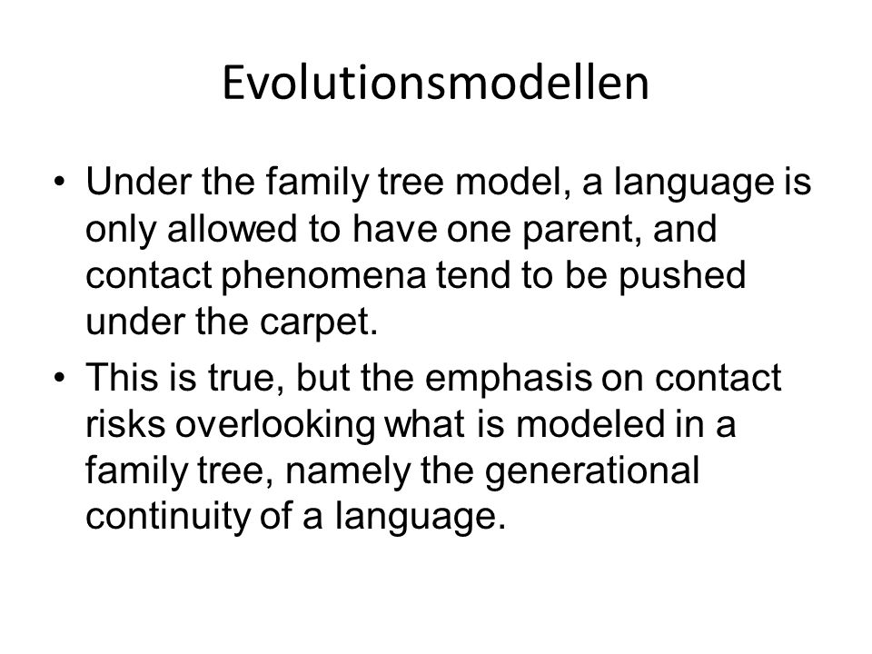 Evolutionsmodellen Under the family tree model, a language is only allowed to have one parent, and contact phenomena tend to be pushed under the carpet.