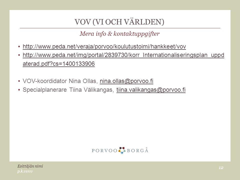 VOV (VI OCH VÄRLDEN) Mera info & kontaktuppgifter http://www.peda.net/veraja/porvoo/koulutustoimi/hankkeet/vov http://www.peda.net/img/portal/2839730/korr_Internationaliseringsplan_uppd aterad.pdf cs=1400133906http://www.peda.net/img/portal/2839730/korr_Internationaliseringsplan_uppd aterad.pdf cs=1400133906 VOV-koordidator Nina Ollas, nina.ollas@porvoo.finina.ollas@porvoo.fi Specialplanerare Tiina Välikangas, tiina.valikangas@porvoo.fitiina.valikangas@porvoo.fi p.k.vvvv Esittäjän nimi 12