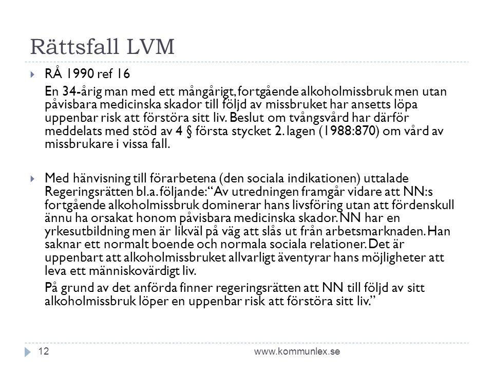 Rättsfall LVM www.kommunlex.se12  RÅ 1990 ref 16 En 34-årig man med ett mångårigt, fortgående alkoholmissbruk men utan påvisbara medicinska skador till följd av missbruket har ansetts löpa uppenbar risk att förstöra sitt liv.