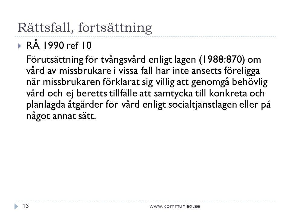 Rättsfall, fortsättning www.kommunlex.se13  RÅ 1990 ref 10 Förutsättning för tvångsvård enligt lagen (1988:870) om vård av missbrukare i vissa fall har inte ansetts föreligga när missbrukaren förklarat sig villig att genomgå behövlig vård och ej beretts tillfälle att samtycka till konkreta och planlagda åtgärder för vård enligt socialtjänstlagen eller på något annat sätt.