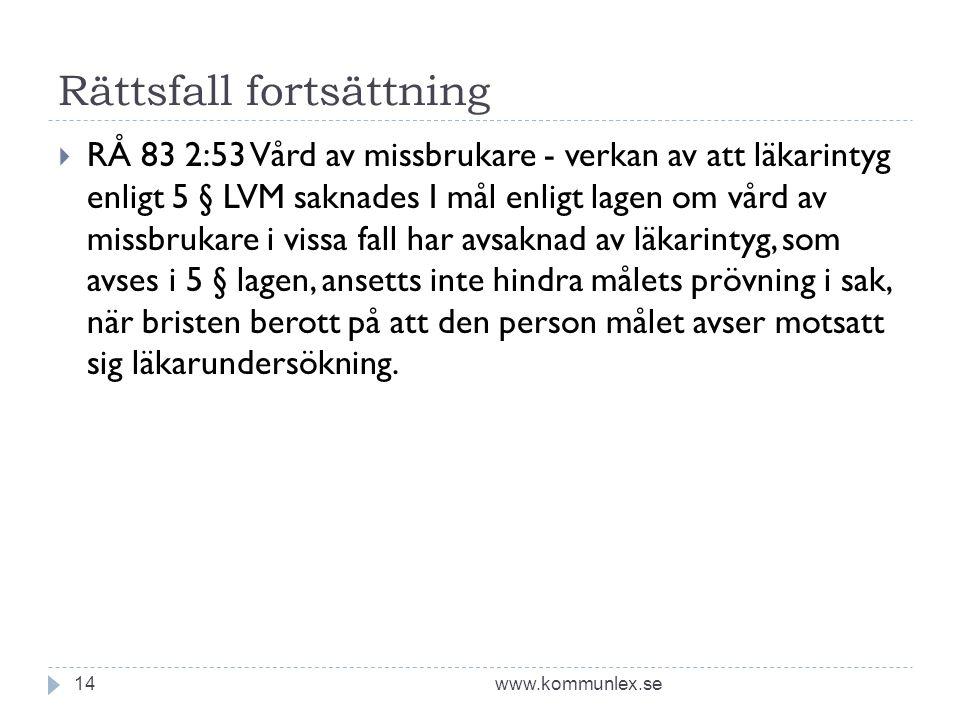 Rättsfall fortsättning www.kommunlex.se14  RÅ 83 2:53 Vård av missbrukare - verkan av att läkarintyg enligt 5 § LVM saknades I mål enligt lagen om vård av missbrukare i vissa fall har avsaknad av läkarintyg, som avses i 5 § lagen, ansetts inte hindra målets prövning i sak, när bristen berott på att den person målet avser motsatt sig läkarundersökning.