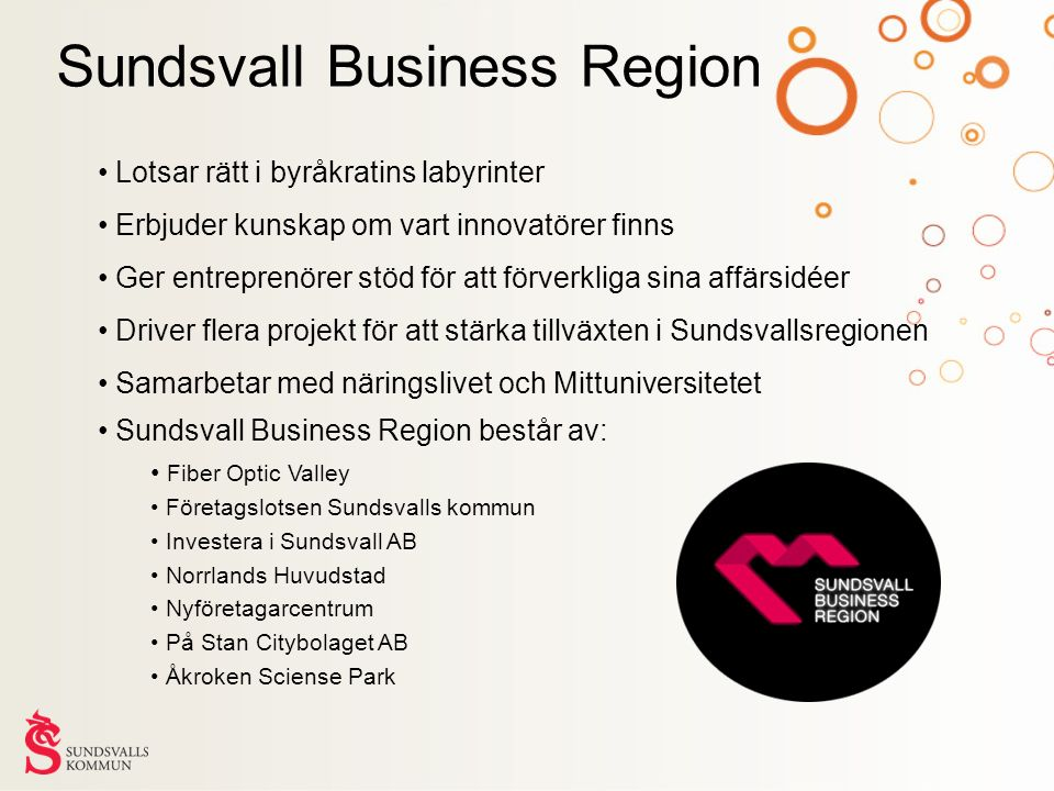 Sundsvall Business Region Lotsar rätt i byråkratins labyrinter Erbjuder kunskap om vart innovatörer finns Ger entreprenörer stöd för att förverkliga sina affärsidéer Driver flera projekt för att stärka tillväxten i Sundsvallsregionen Samarbetar med näringslivet och Mittuniversitetet Sundsvall Business Region består av: Fiber Optic Valley Företagslotsen Sundsvalls kommun Investera i Sundsvall AB Norrlands Huvudstad Nyföretagarcentrum På Stan Citybolaget AB Åkroken Sciense Park