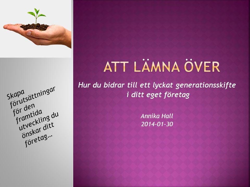 Hur du bidrar till ett lyckat generationsskifte i ditt eget företag Annika Hall 2014-01-30 Skapa förutsättningar för den framtida utveckling du önskar ditt företag…