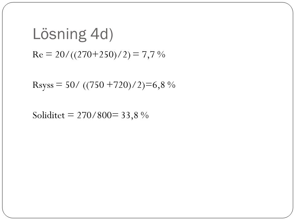 Lösning 4d) Re = 20/((270+250)/2) = 7,7 % Rsyss = 50/ ((750 +720)/2)=6,8 % Soliditet = 270/800= 33,8 %