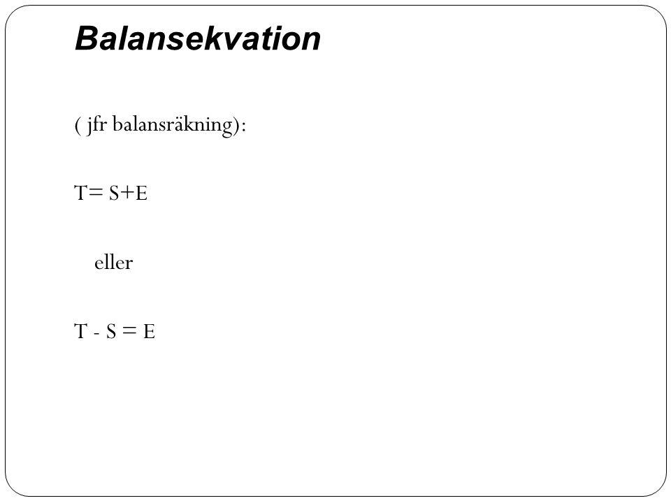 Balansekvation ( jfr balansräkning): T= S+E eller T - S = E
