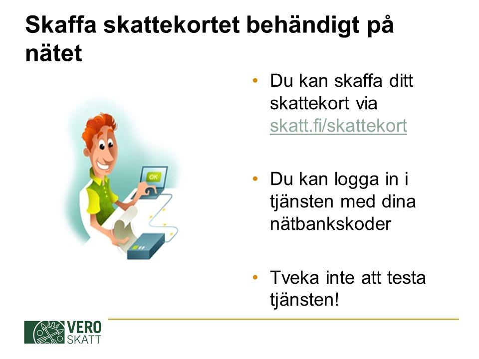 Skaffa skattekortet behändigt på nätet Du kan skaffa ditt skattekort via skatt.fi/skattekort skatt.fi/skattekort Du kan logga in i tjänsten med dina nätbankskoder Tveka inte att testa tjänsten!