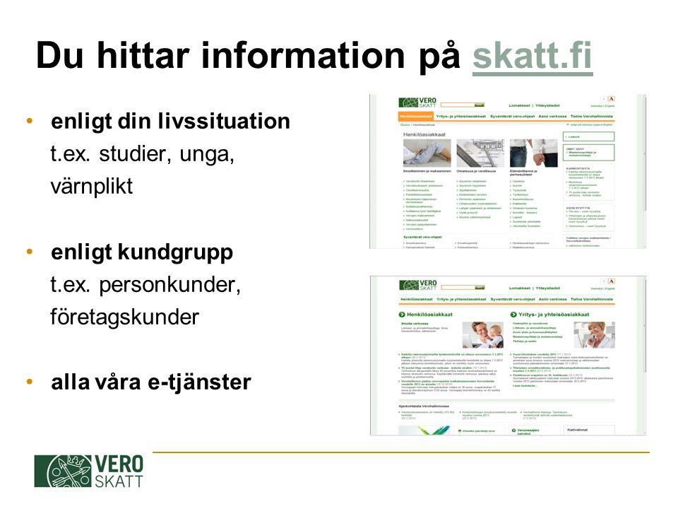 Du hittar information på skatt.fiskatt.fi enligt din livssituation t.ex. studier, unga, värnplikt enligt kundgrupp t.ex. personkunder, företagskunder