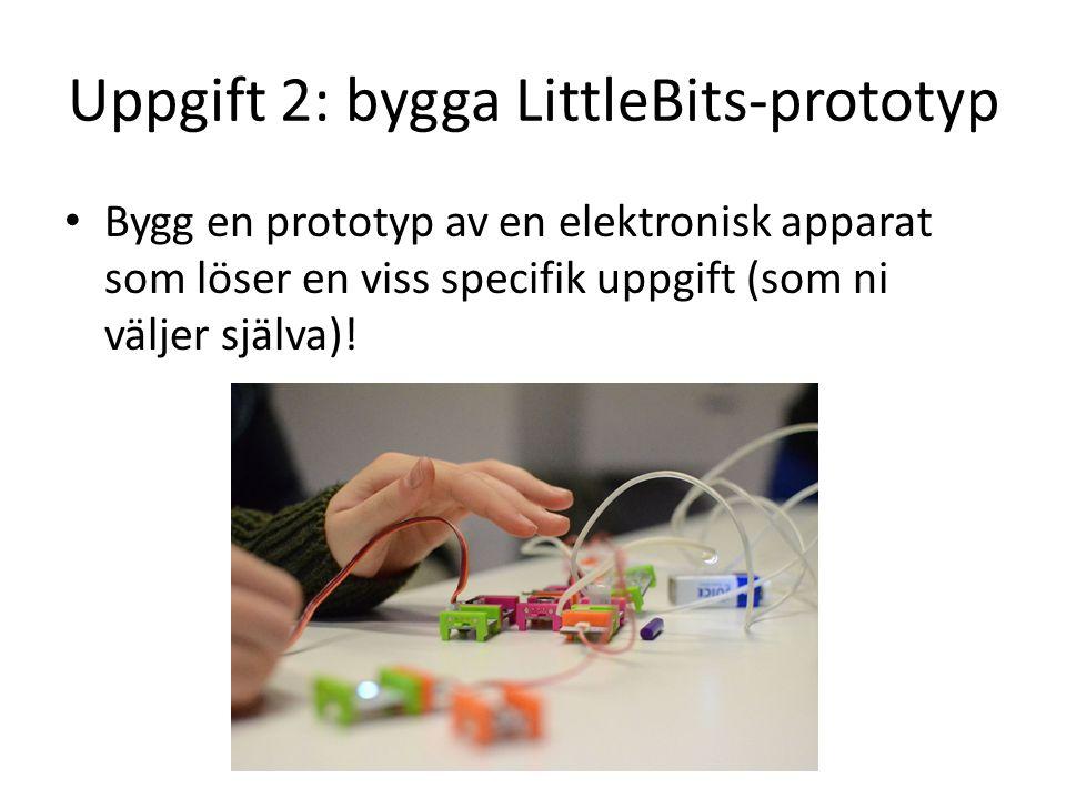 Uppgift 2: bygga LittleBits-prototyp Bygg en prototyp av en elektronisk apparat som löser en viss specifik uppgift (som ni väljer själva)!