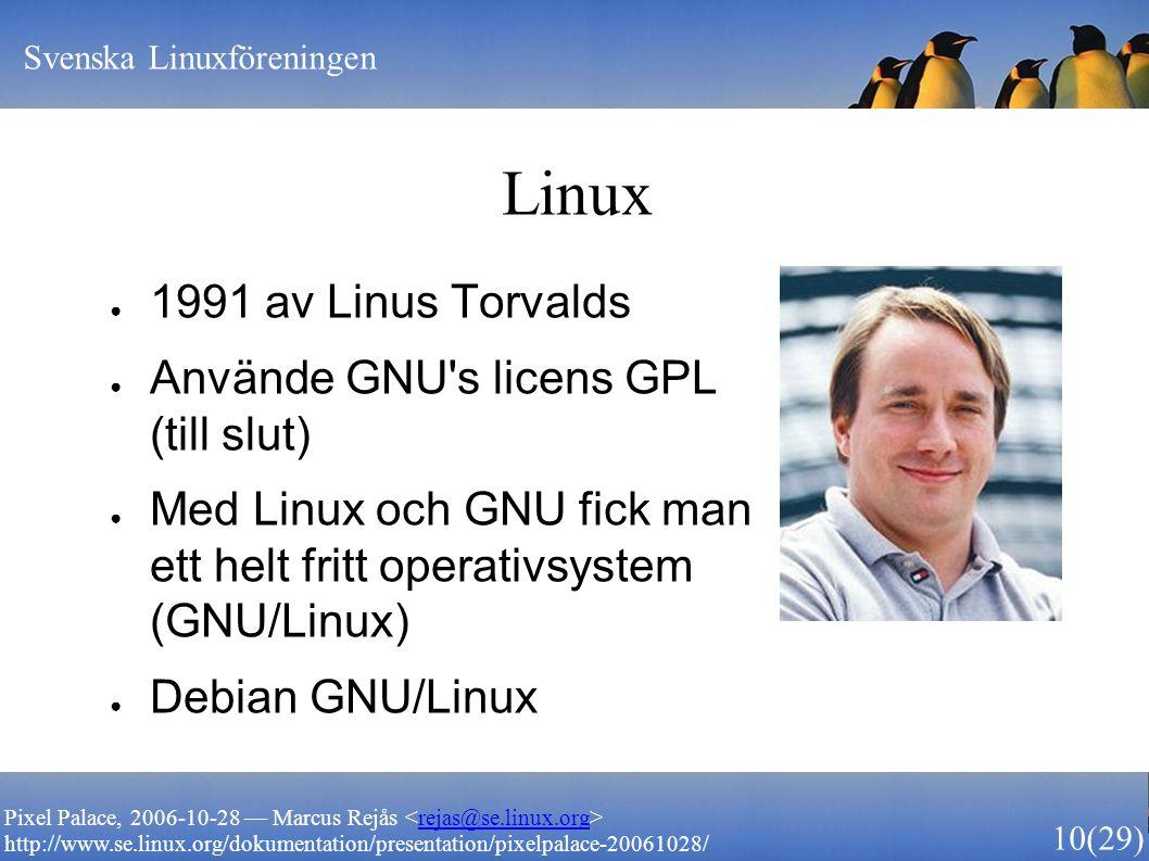 Svenska Linuxföreningen 10 (29) Pixel Palace, 2006-10-28 — Marcus Rejås rejas@se.linux.org http://www.se.linux.org/dokumentation/presentation/pixelpalace-20061028/ Linux ● 1991 av Linus Torvalds ● Använde GNU s licens GPL (till slut) ● Med Linux och GNU fick man ett helt fritt operativsystem (GNU/Linux) ● Debian GNU/Linux
