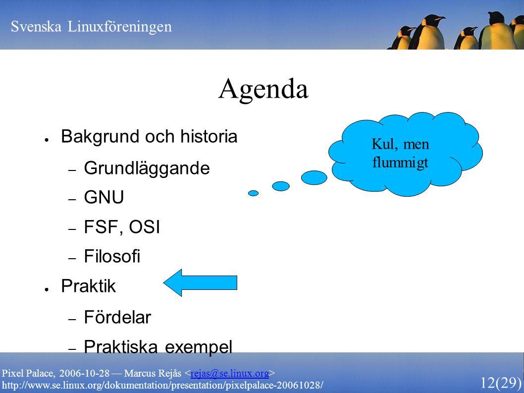 Svenska Linuxföreningen 12 (29) Pixel Palace, 2006-10-28 — Marcus Rejås rejas@se.linux.org http://www.se.linux.org/dokumentation/presentation/pixelpalace-20061028/ Agenda ● Bakgrund och historia – Grundläggande – GNU – FSF, OSI – Filosofi ● Praktik – Fördelar – Praktiska exempel Kul, men flummigt