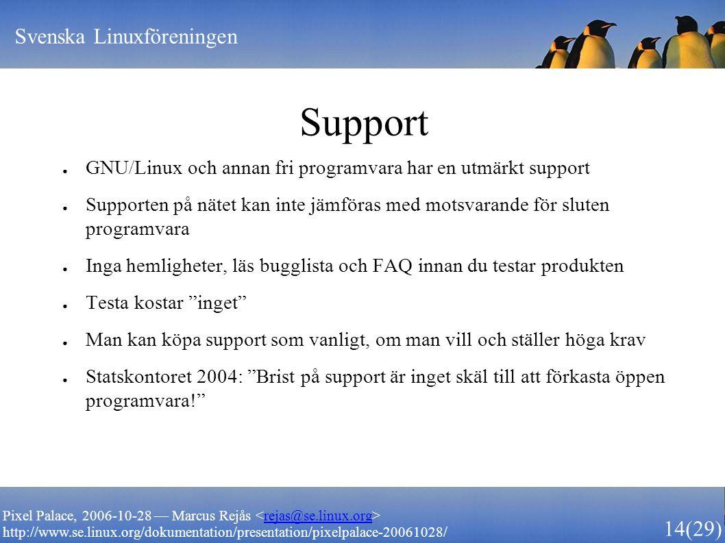 Svenska Linuxföreningen 14 (29) Pixel Palace, 2006-10-28 — Marcus Rejås rejas@se.linux.org http://www.se.linux.org/dokumentation/presentation/pixelpalace-20061028/ Support ● GNU/Linux och annan fri programvara har en utmärkt support ● Supporten på nätet kan inte jämföras med motsvarande för sluten programvara ● Inga hemligheter, läs bugglista och FAQ innan du testar produkten ● Testa kostar inget ● Man kan köpa support som vanligt, om man vill och ställer höga krav ● Statskontoret 2004: Brist på support är inget skäl till att förkasta öppen programvara!