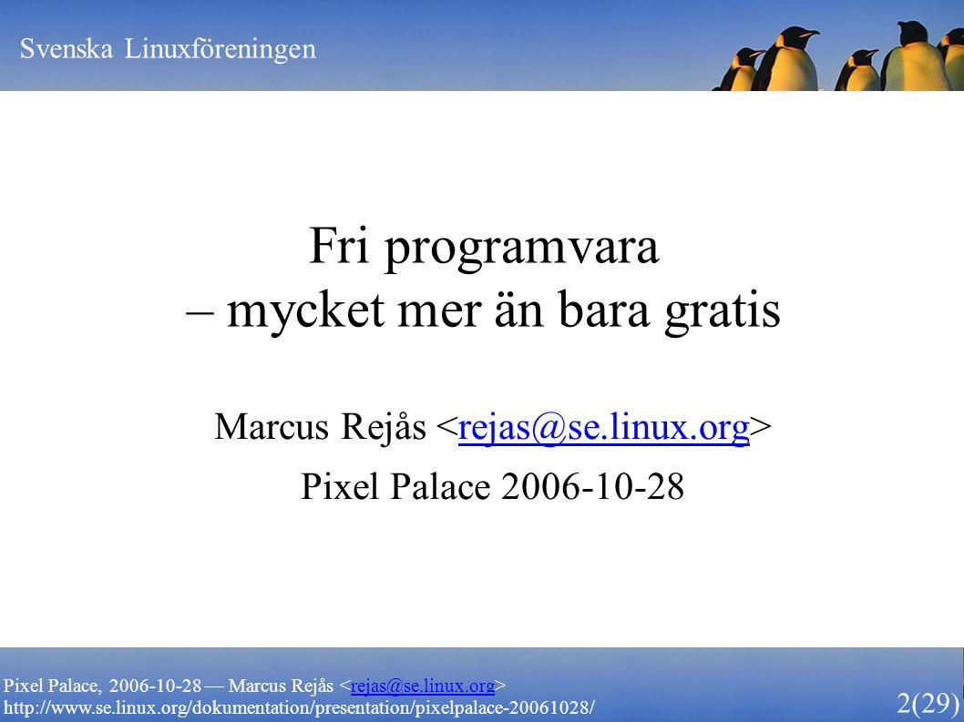 Svenska Linuxföreningen 2 (29) Pixel Palace, 2006-10-28 — Marcus Rejås rejas@se.linux.org http://www.se.linux.org/dokumentation/presentation/pixelpalace-20061028/ Fri programvara – mycket mer än bara gratis Marcus Rejås rejas@se.linux.org Pixel Palace 2006-10-28
